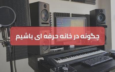 چگونه به عنوان یک موزیسین حرفه ای در خانه کار کنیم؟